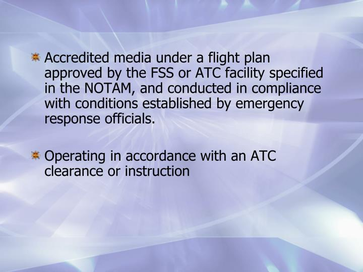 Accredited media under a flight plan approved by the FSS or ATC facility specified in the NOTAM, and conducted in compliance with conditions established by emergency response officials.