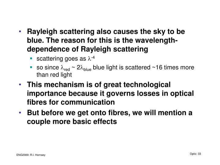 Rayleigh scattering also causes the sky to be blue. The reason for this is the wavelength-dependence of Rayleigh scattering