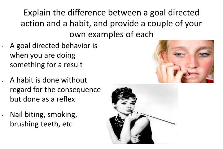 Explain the difference between a goal directed action and a habit, and provide a couple of your own ...