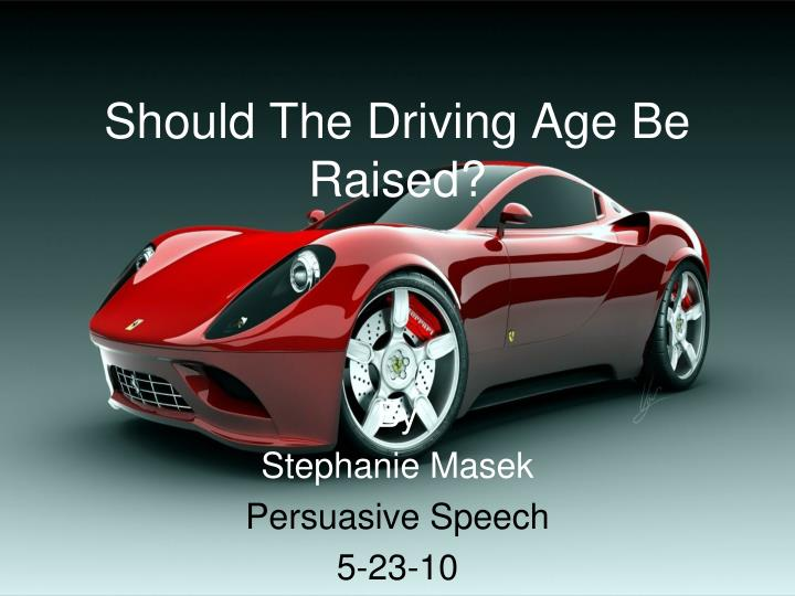 driving age be raised to 18 The minimum driving age should be raised to 18 years of age for three reasons first, data shows that teen drivers are three times more likely than older drivers to.