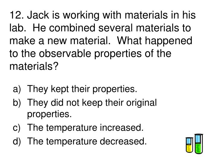 12. Jack is working with materials in his lab.  He combined several materials to make a new material.  What happened to the observable properties of the materials?