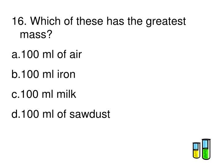 16. Which of these has the greatest mass?