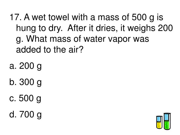 17. A wet towel with a mass of 500 g is hung to dry.  After it dries, it weighs 200 g. What mass of water vapor was added to the air?