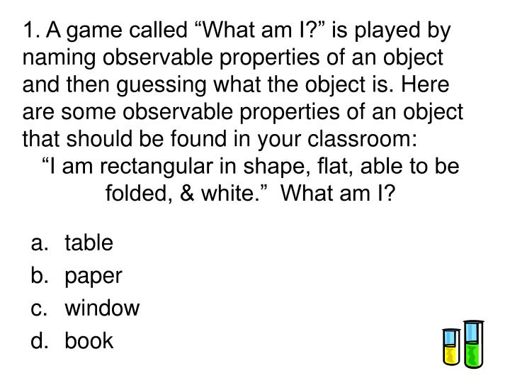 """1. A game called """"What am I?"""" is played by naming observable properties of an object and then gu..."""