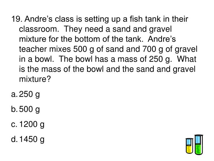 19. Andre's class is setting up a fish tank in their classroom.  They need a sand and gravel mixture for the bottom of the tank.  Andre's teacher mixes 500 g of sand and 700 g of gravel in a bowl.  The bowl has a mass of 250 g.  What is the mass of the bowl and the sand and gravel mixture?