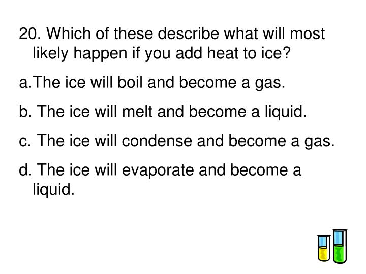 20. Which of these describe what will most likely happen if you add heat to ice?