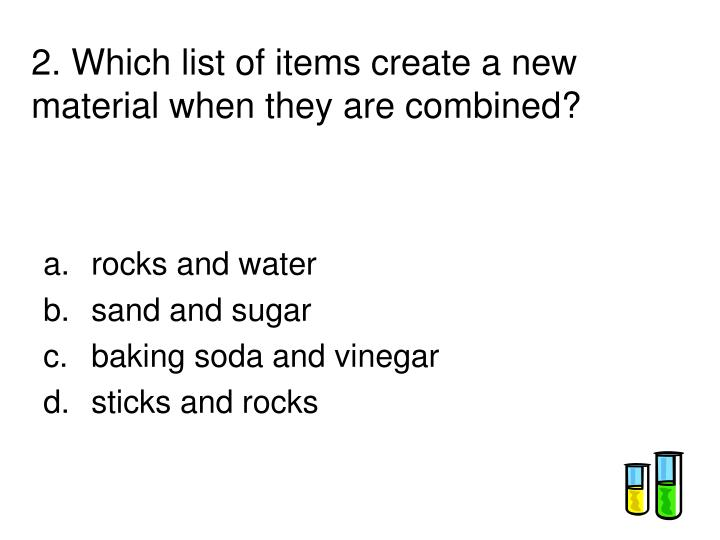 2. Which list of items create a new material when they are combined?