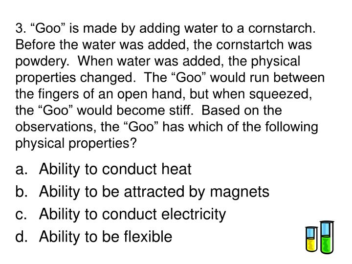 """3. """"Goo"""" is made by adding water to a cornstarch.  Before the water was added, the cornstartch was powdery.  When water was added, the physical properties changed.  The """"Goo"""" would run between the fingers of an open hand, but when squeezed, the """"Goo"""" would become stiff.  Based on the observations, the """"Goo"""" has which of the following physical properties?"""