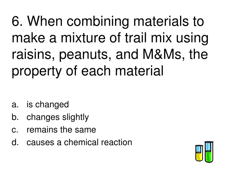 6. When combining materials to make a mixture of trail mix using raisins, peanuts, and M&Ms, the property of each material