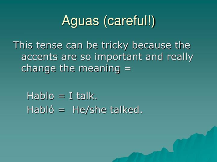 Aguas (careful!)