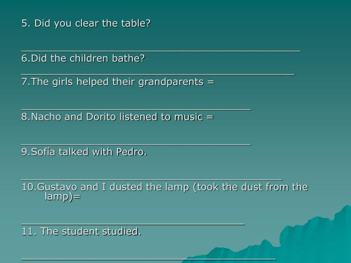 5. Did you clear the table?