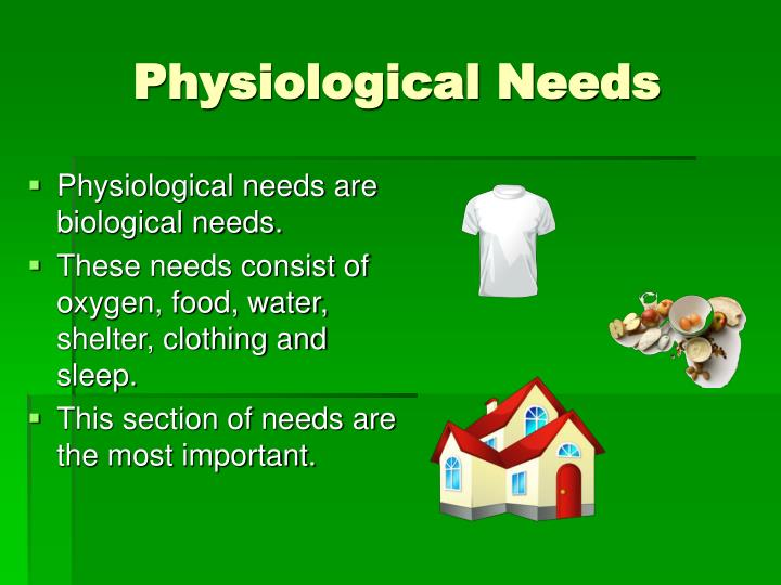 the physiological needs Physiological needs: foundation of maslow's hierarchy of needs that includes survival needs such as the need for sleep, food, air, and reproduction meeting your physiological needs is the.