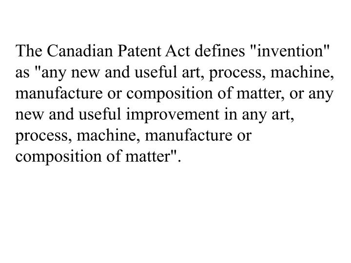 "The Canadian Patent Act defines ""invention"" as ""any new and useful art, process, machine, manufacture or composition of matter, or any new and useful improvement in any art, process, machine, manufacture or composition of matter""."