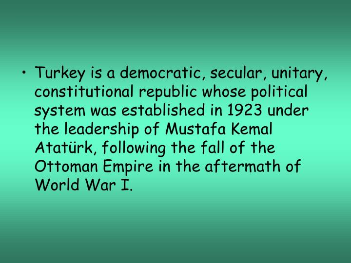 Turkey is a democratic, secular, unitary, constitutional republic whose political system was established in 1923 under the leadership of Mustafa Kemal Atatürk, following the fall of the Ottoman Empire in the aftermath of World War I.