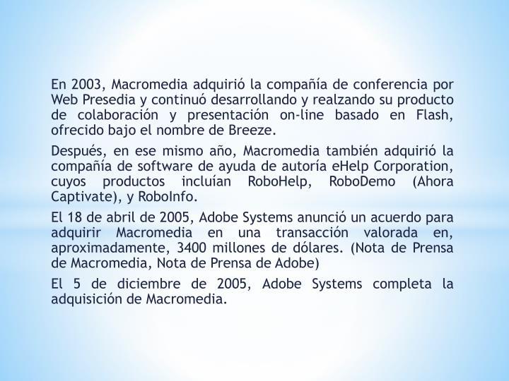 En 2003, Macromedia adquirió la compañía de conferencia por Web Presedia y continuó desarrollando y realzando su producto de colaboración y presentación on-line basado en Flash, ofrecido bajo el nombre de Breeze.