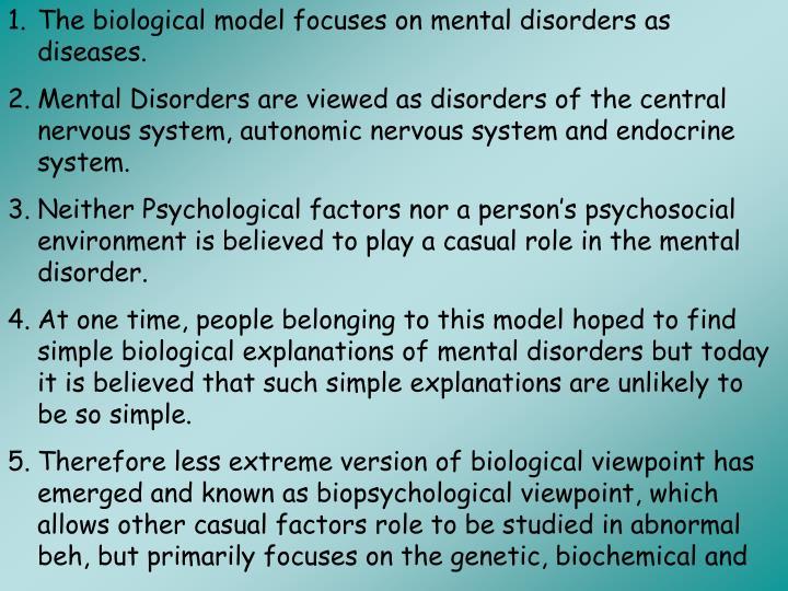 The biological model focuses on mental disorders as diseases.