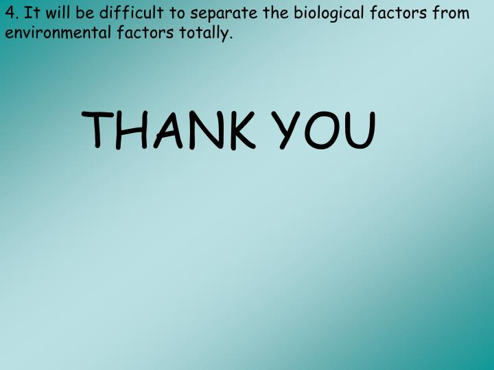 4. It will be difficult to separate the biological factors from environmental factors totally.