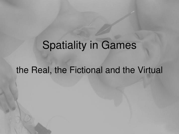 Spatiality in games the real the fictional and the virtual
