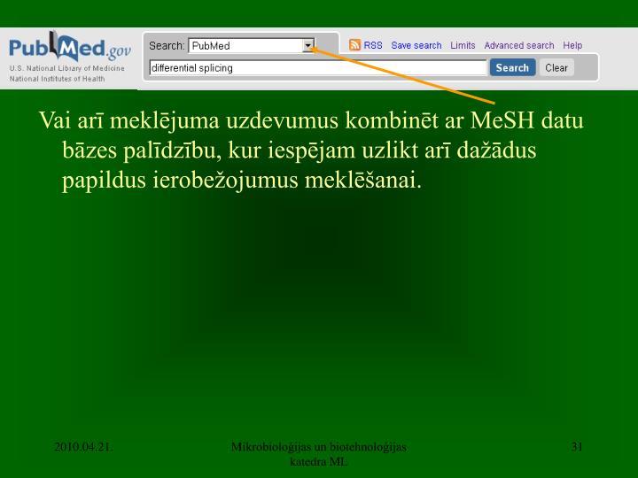 Vai arī meklējuma uzdevumus kombinēt ar MeSH datu bāzes palīdzību, kur iespējam uzlikt arī dažādus papildus ierobežojumus meklēšanai.