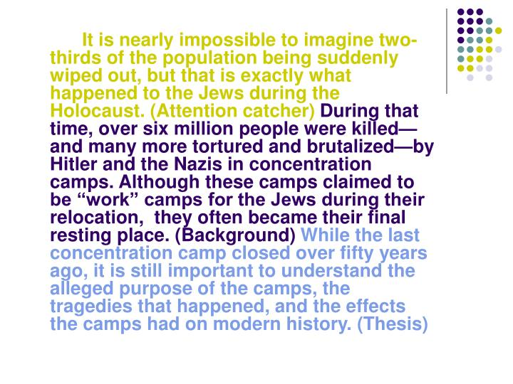 It is nearly impossible to imagine two-thirds of the population being suddenly wiped out, but that is exactly what happened to the Jews during the Holocaust. (Attention catcher)