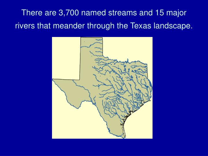 There are 3 700 named streams and 15 major rivers that meander through the texas landscape
