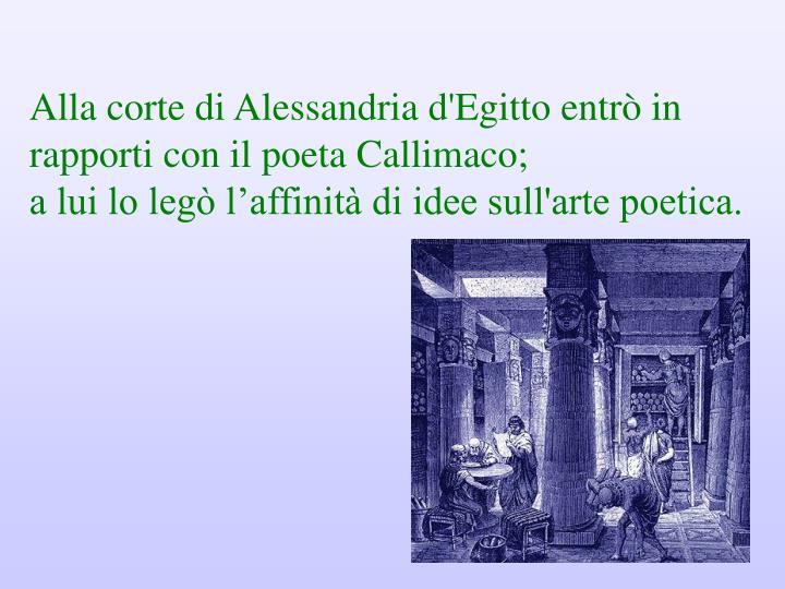 Alla corte di Alessandria d'Egitto entrò in rapporti con il poeta Callimaco;