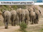 is desktop support going away