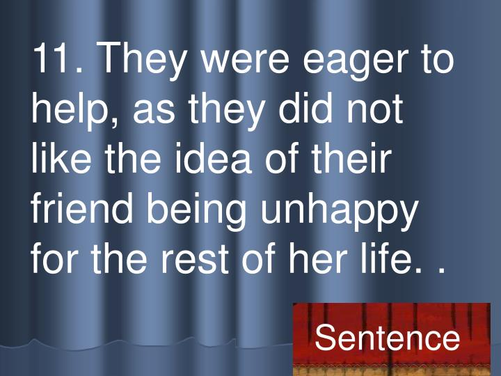 11. They were eager to help, as they did not like the idea of their friend being unhappy for the rest of her life. .