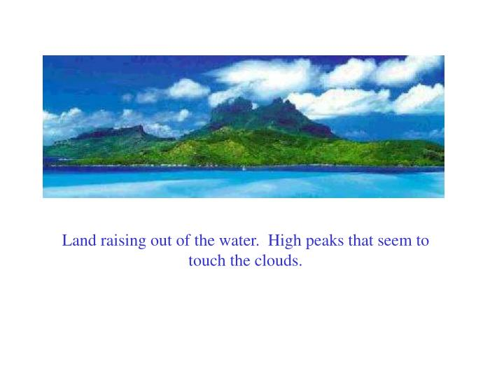 Land raising out of the water.  High peaks that seem to touch the clouds.