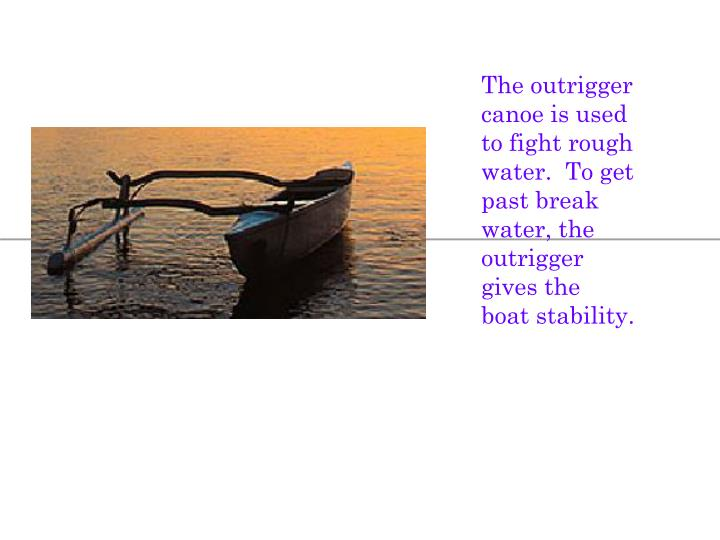 The outrigger canoe is used to fight rough water.  To get past break water, the outrigger gives the boat stability.