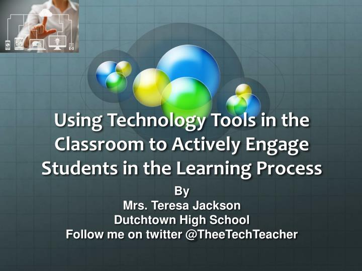 using technology tools in the classroom to actively engage students in the learning process n.