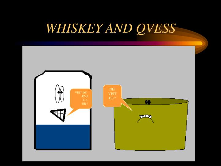 Whiskey and qvess