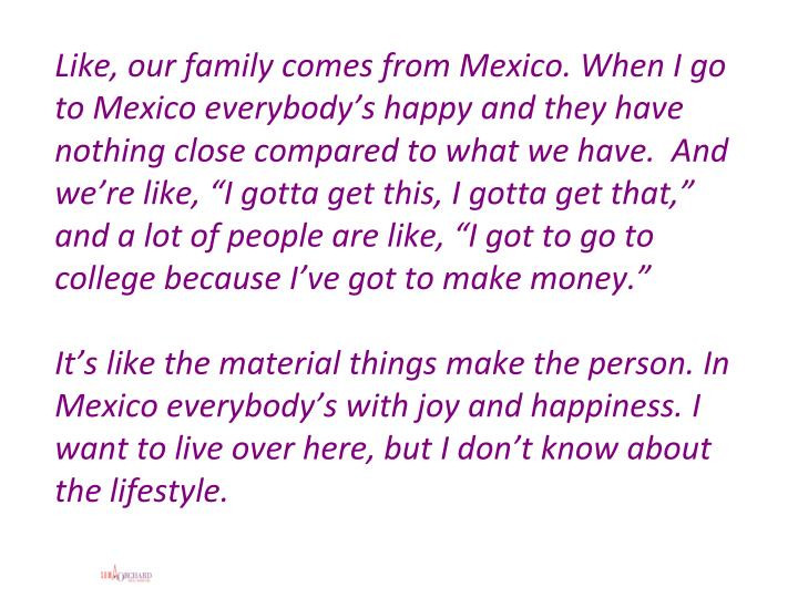 "Like, our family comes from Mexico. When I go to Mexico everybody's happy and they have nothing close compared to what we have.  And we're like, ""I gotta get this, I gotta get that,"" and a lot of people are like, ""I got to go to college because I've got to make money."""