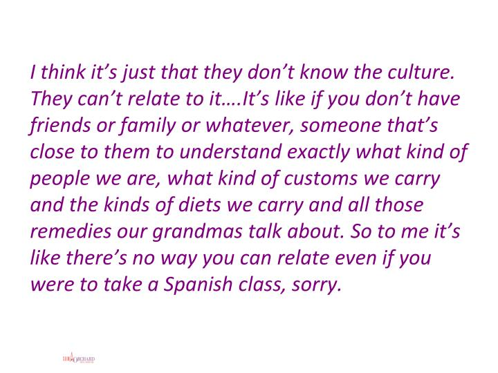 I think it's just that they don't know the culture. They can't relate to it….It's like if you don't have friends or family or whatever, someone that's close to them to understand exactly what kind of people we are, what kind of customs we carry and the kinds of diets we carry and all those remedies our grandmas talk about. So to me it's like there's no way you can relate even if you were to take a Spanish class, sorry.