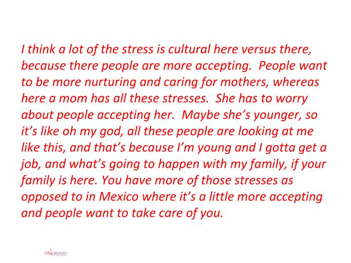 I think a lot of the stress is cultural here versus there, because there people are more accepting.  People want to be more nurturing and caring for mothers, whereas here a mom has all these stresses.  She has to worry about people accepting her.  Maybe she's younger, so it's like oh my god, all these people are looking at me like this, and that's because I'm young and I gotta get a job, and what's going to happen with my family, if your family is here. You have more of those stresses as opposed to in Mexico where it's a little more accepting and people want to take care of you.