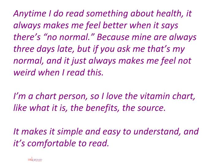 "Anytime I do read something about health, it always makes me feel better when it says there's ""no normal."" Because mine are always three days late, but if you ask me that's my normal, and it just always makes me feel not weird when I read this."