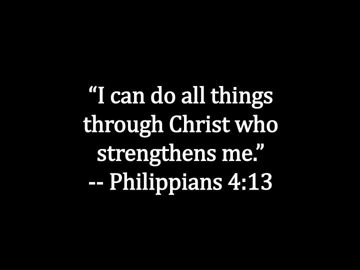 """""""I can do all things through Christ who strengthens me."""""""