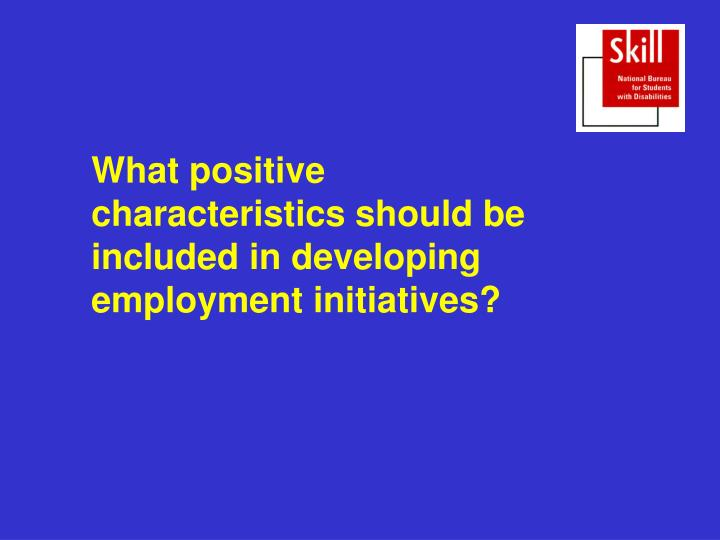 What positive characteristics should be included in developing employment initiatives?