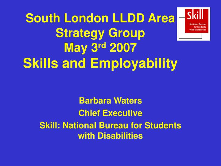 South london lldd area strategy group may 3 rd 2007 skills and employability