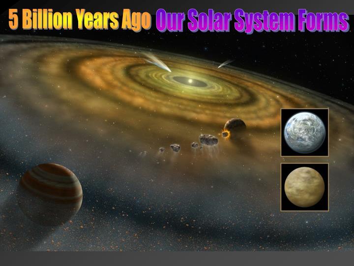 5 Billion Years Ago