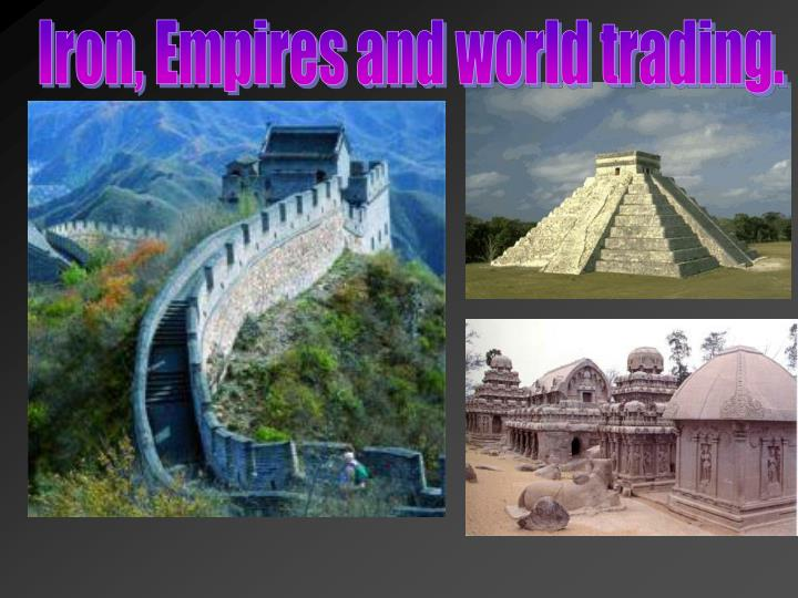 Iron, Empires and world trading.