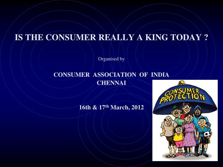 IS THE CONSUMER REALLY A KING TODAY ?
