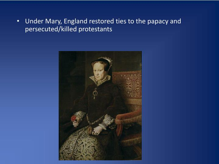 Under Mary, England restored ties to the papacy and persecuted/killed protestants