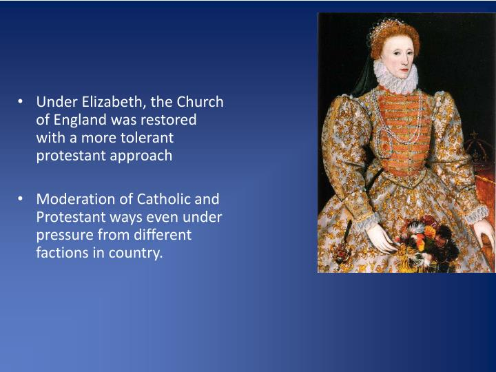 Under Elizabeth, the Church of England was restored with a more tolerant protestant approach