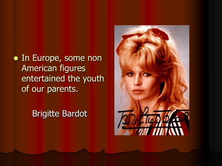 In Europe, some non American figures entertained the youth of our parents.