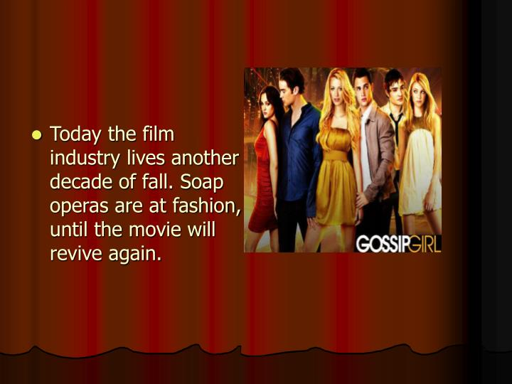 Today the film industry lives another decade of fall. Soap operas are at fashion, until the movie will revive again.