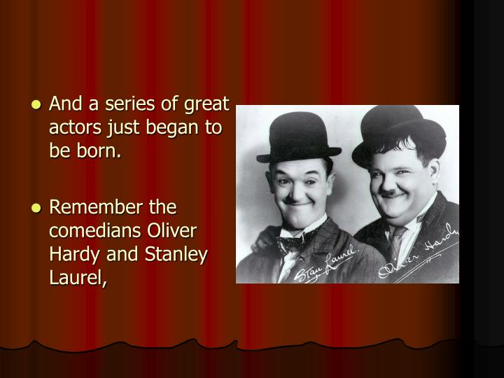 And a series of great actors just began to be born.