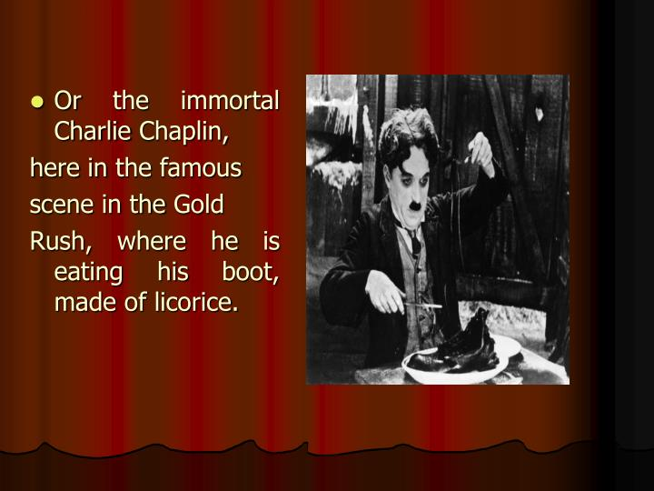 Or the immortal Charlie Chaplin,