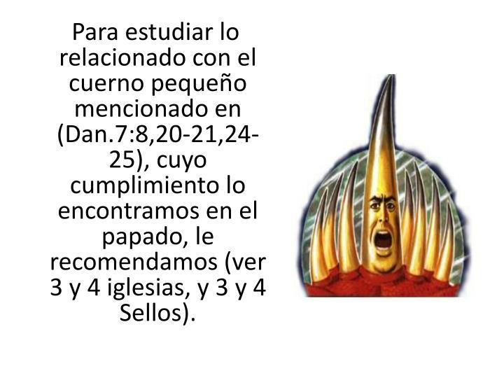 Para estudiar lo relacionado con el cuerno pequeño mencionado en (Dan.7:8,20-21,24-25), cuyo cumplimiento lo encontramos en el papado, le recomendamos (ver 3 y 4 iglesias, y 3 y 4 Sellos).