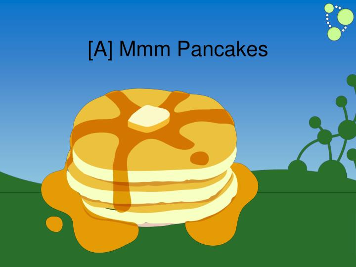 [A] Mmm Pancakes